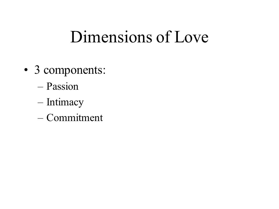 Dimensions of Love 3 components: Passion Intimacy Commitment
