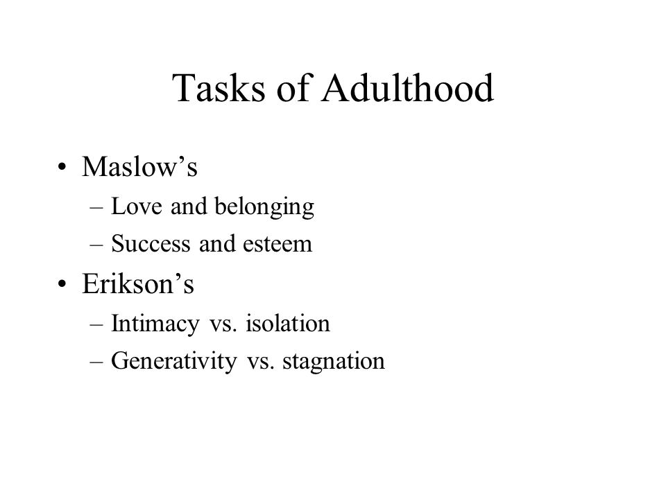 Tasks of Adulthood Maslow's Erikson's Love and belonging