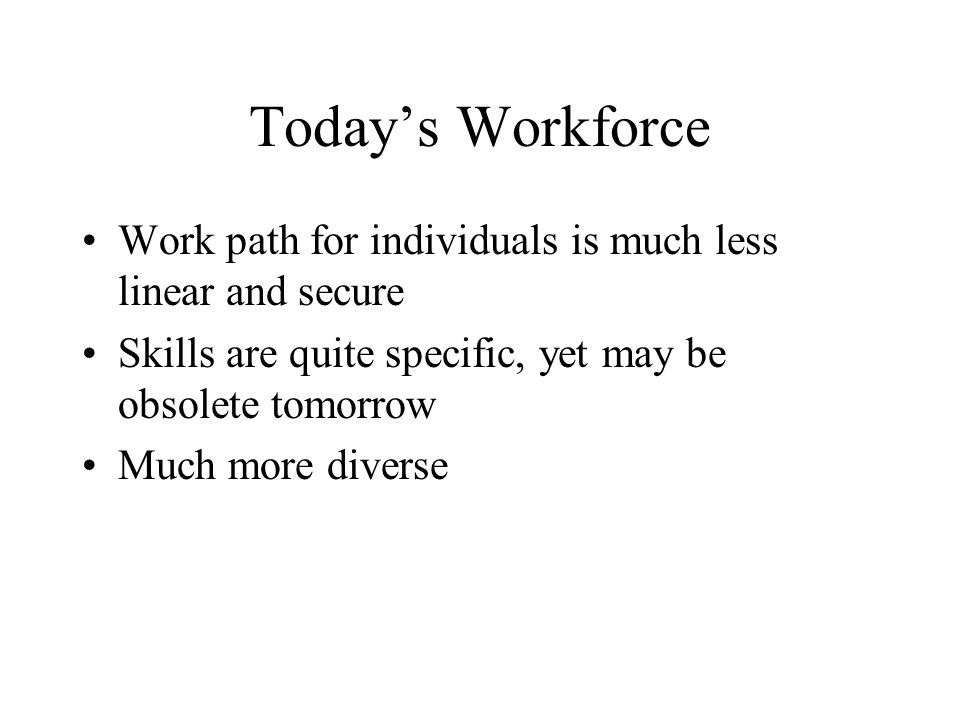 Today's Workforce Work path for individuals is much less linear and secure. Skills are quite specific, yet may be obsolete tomorrow.