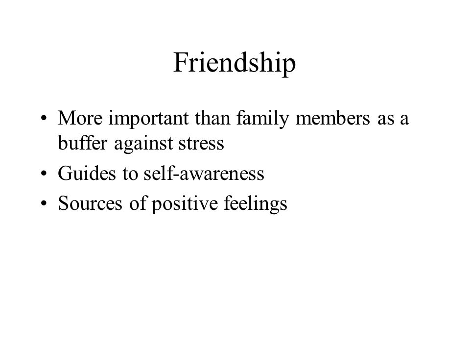 Friendship More important than family members as a buffer against stress. Guides to self-awareness.