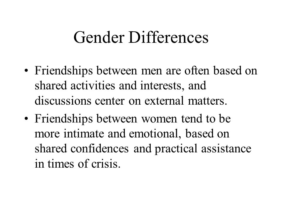 Gender Differences Friendships between men are often based on shared activities and interests, and discussions center on external matters.