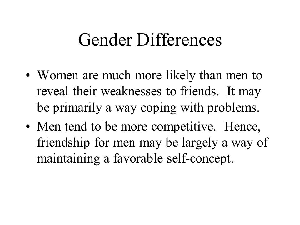 Gender Differences Women are much more likely than men to reveal their weaknesses to friends. It may be primarily a way coping with problems.