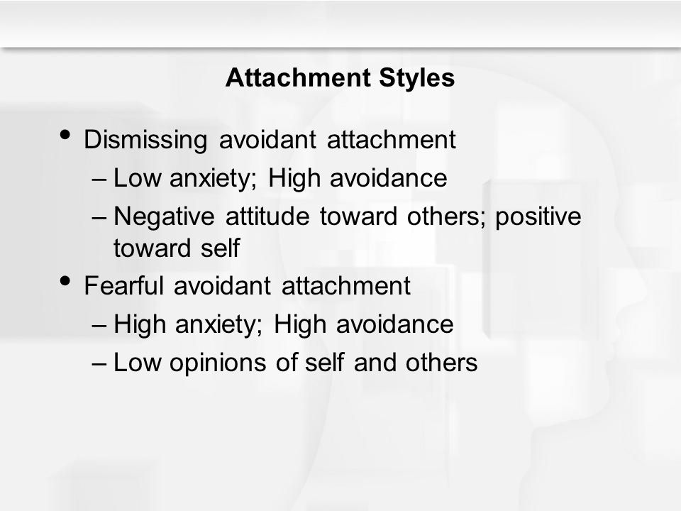 Attachment Styles Dismissing avoidant attachment. Low anxiety; High avoidance. Negative attitude toward others; positive toward self.