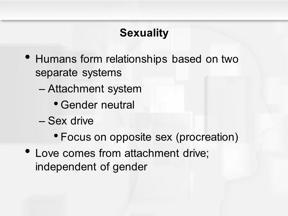 Sexuality Humans form relationships based on two separate systems. Attachment system. Gender neutral.