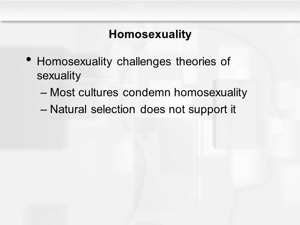 Homosexuality Homosexuality challenges theories of sexuality. Most cultures condemn homosexuality.