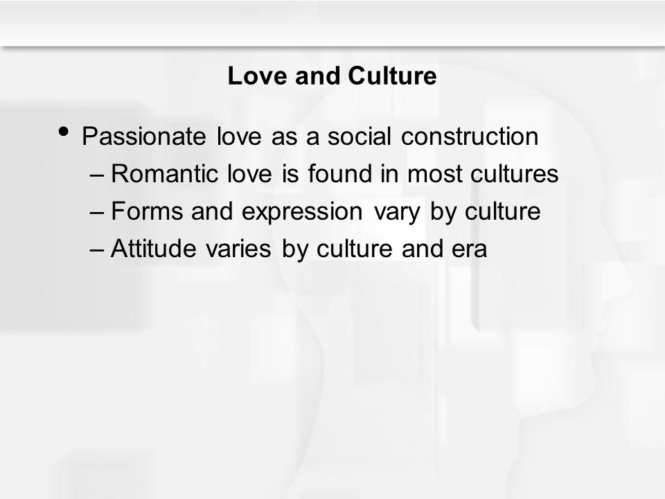 Love and Culture Passionate love as a social construction. Romantic love is found in most cultures.
