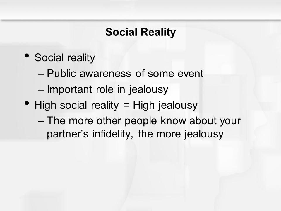Social Reality Social reality. Public awareness of some event. Important role in jealousy. High social reality = High jealousy.