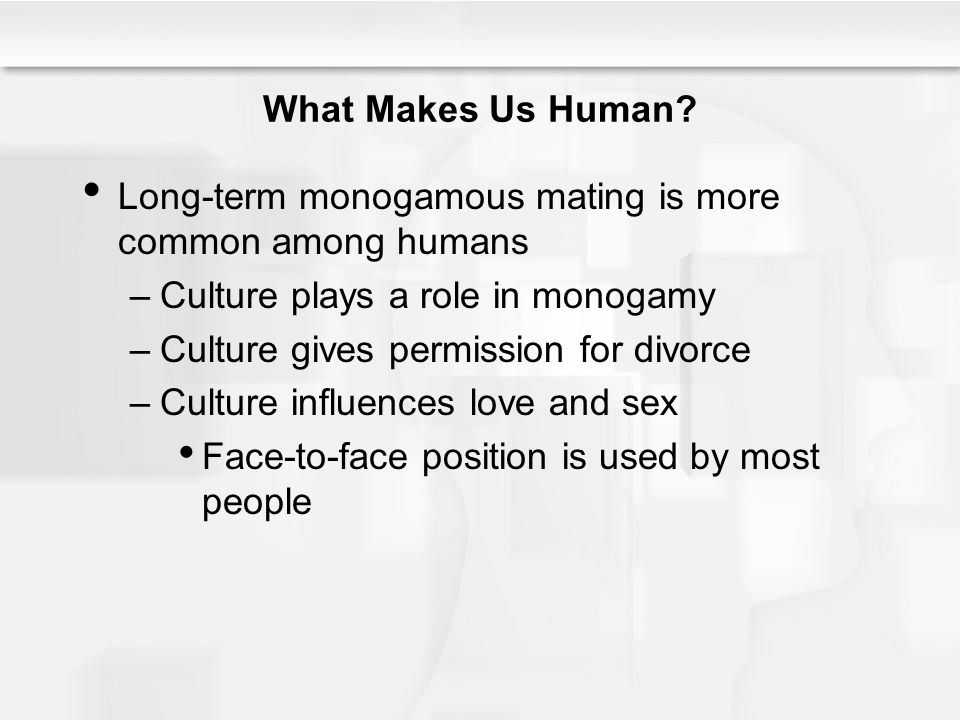 What Makes Us Human Long-term monogamous mating is more common among humans. Culture plays a role in monogamy.