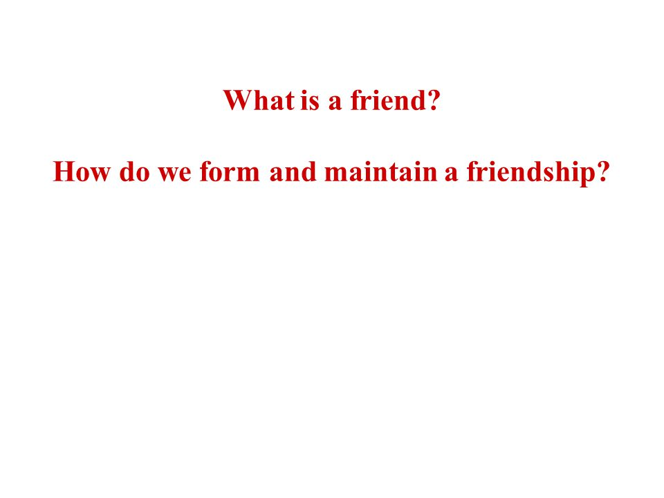 What is a friend How do we form and maintain a friendship