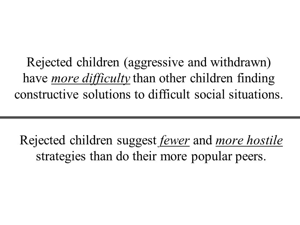 Rejected children (aggressive and withdrawn) have more difficulty than other children finding constructive solutions to difficult social situations.