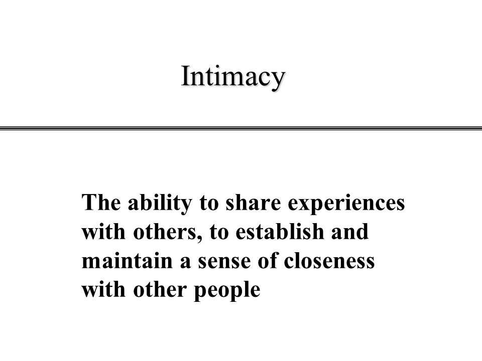 Intimacy The ability to share experiences with others, to establish and maintain a sense of closeness with other people.