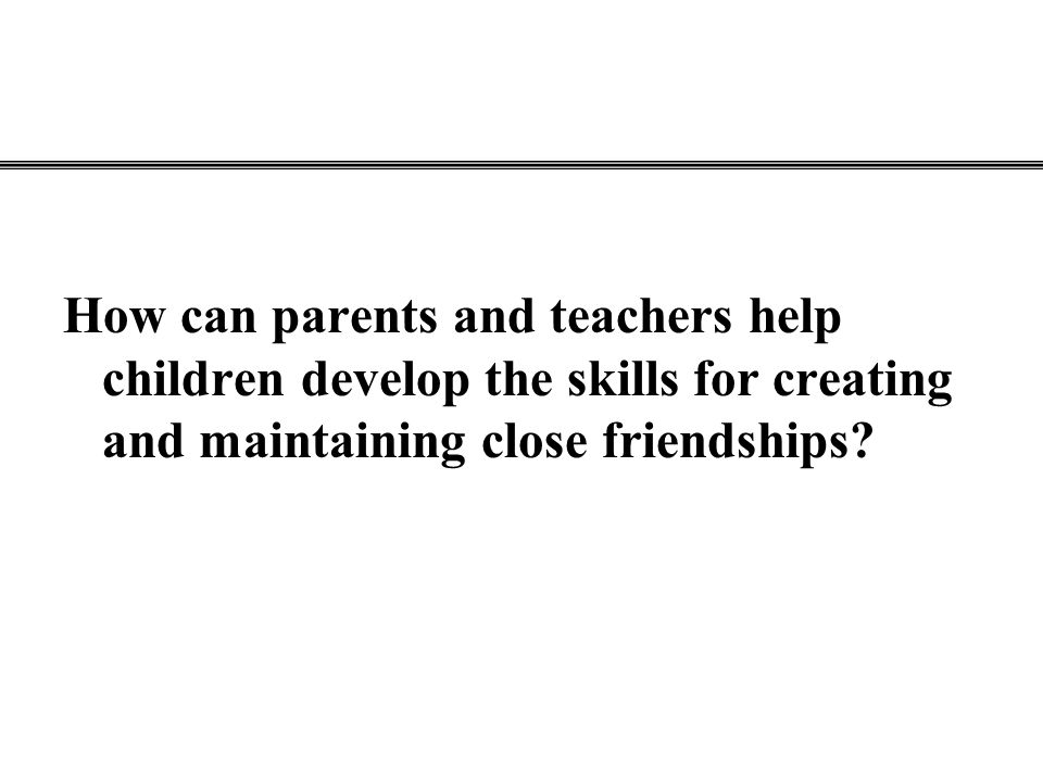 How can parents and teachers help children develop the skills for creating and maintaining close friendships