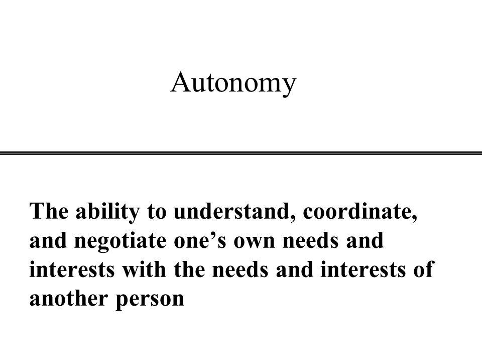 Autonomy The ability to understand, coordinate, and negotiate one's own needs and interests with the needs and interests of another person.