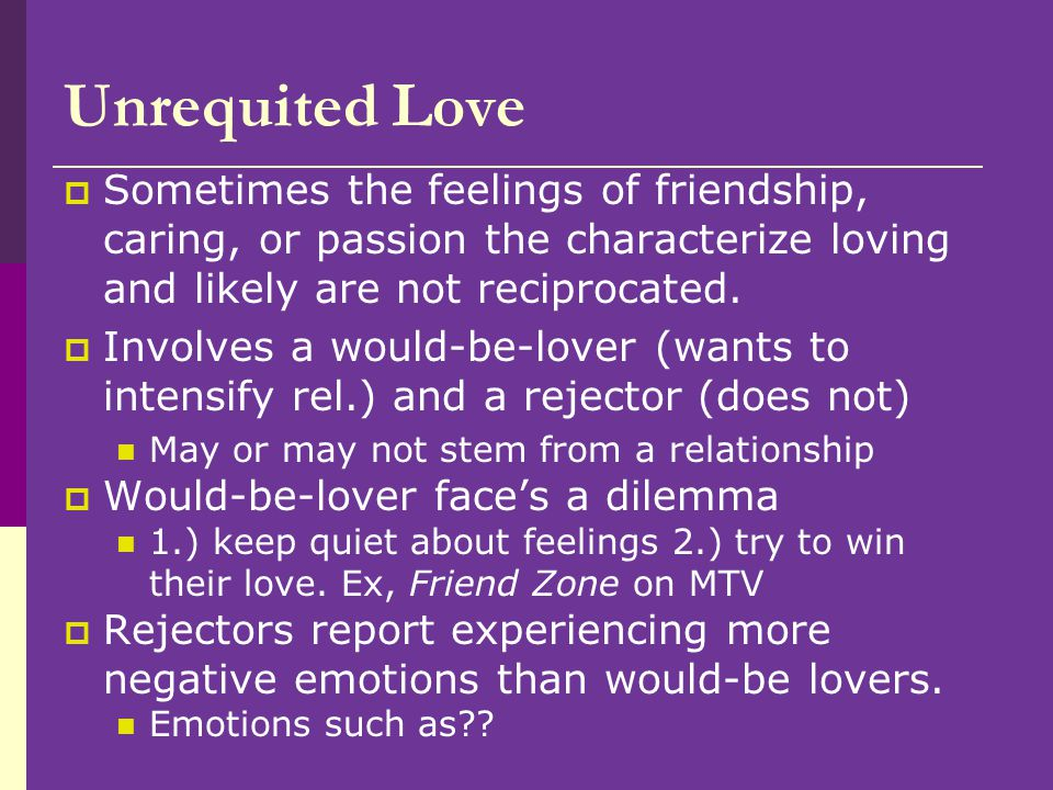 Unrequited Love Sometimes the feelings of friendship, caring, or passion the characterize loving and likely are not reciprocated.