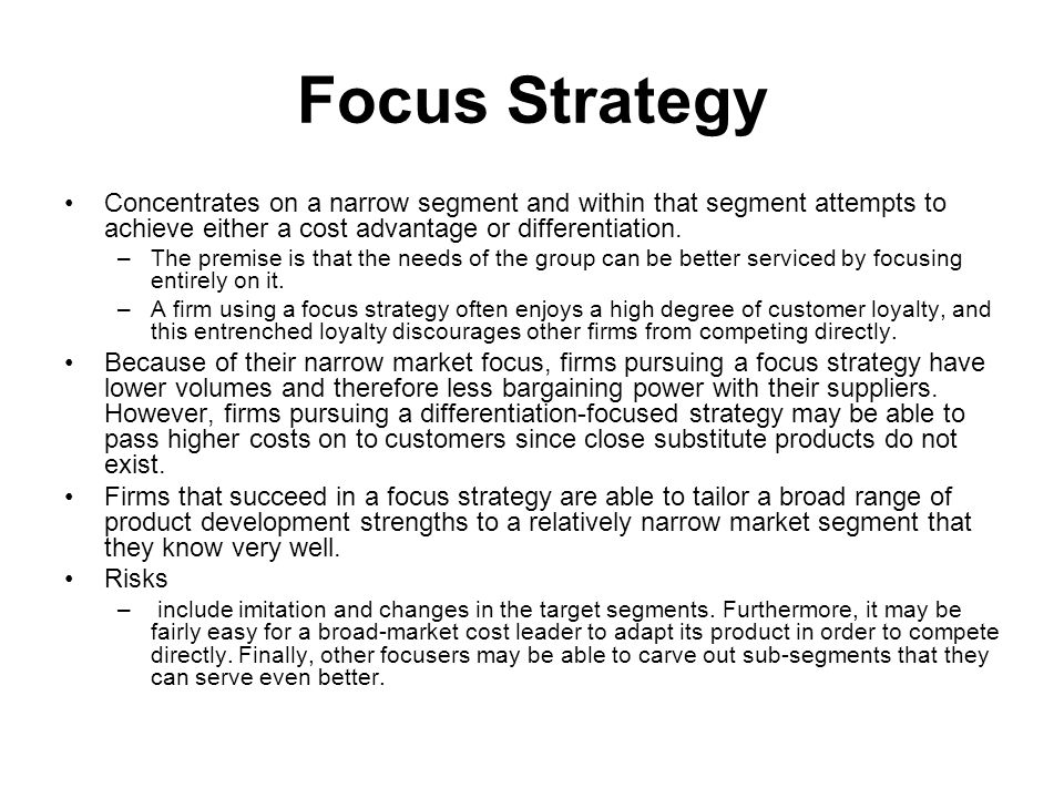 Focus Strategy Concentrates on a narrow segment and within that segment attempts to achieve either a cost advantage or differentiation.