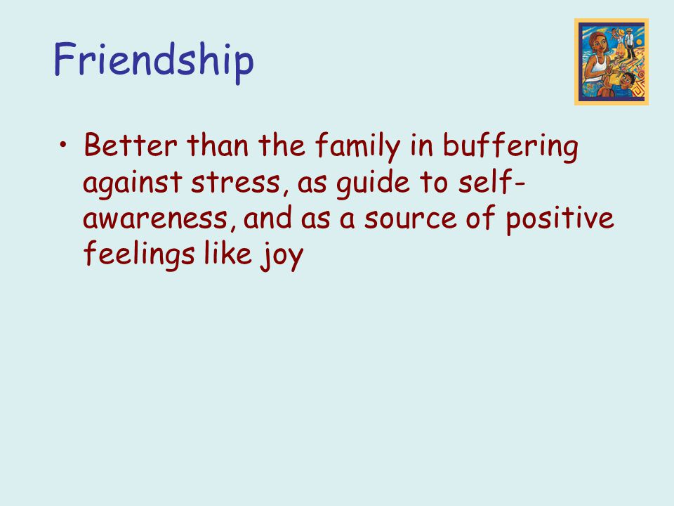 Friendship Better than the family in buffering against stress, as guide to self-awareness, and as a source of positive feelings like joy.