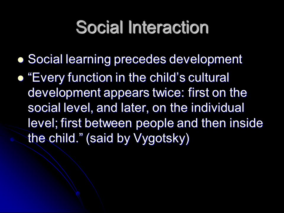Social Interaction Social learning precedes development