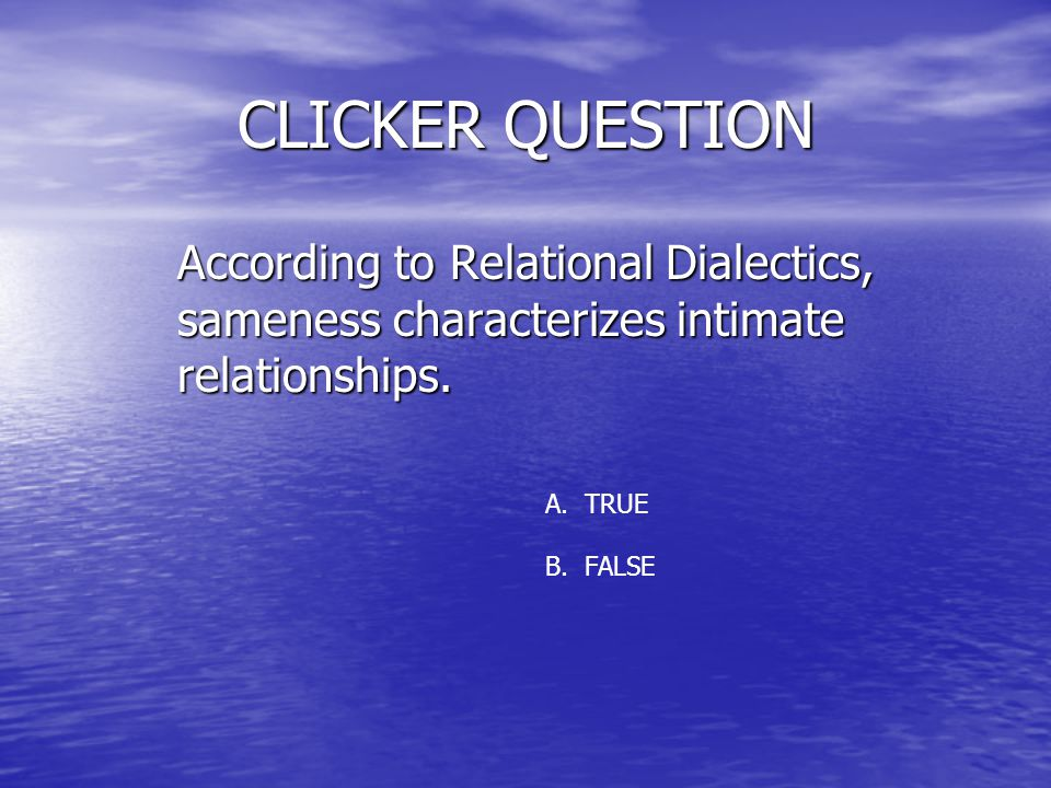 CLICKER QUESTION According to Relational Dialectics, sameness characterizes intimate relationships.