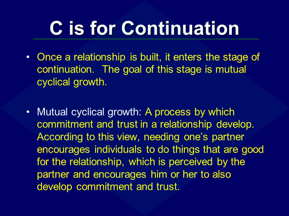 C is for Continuation Once a relationship is built, it enters the stage of continuation. The goal of this stage is mutual cyclical growth.