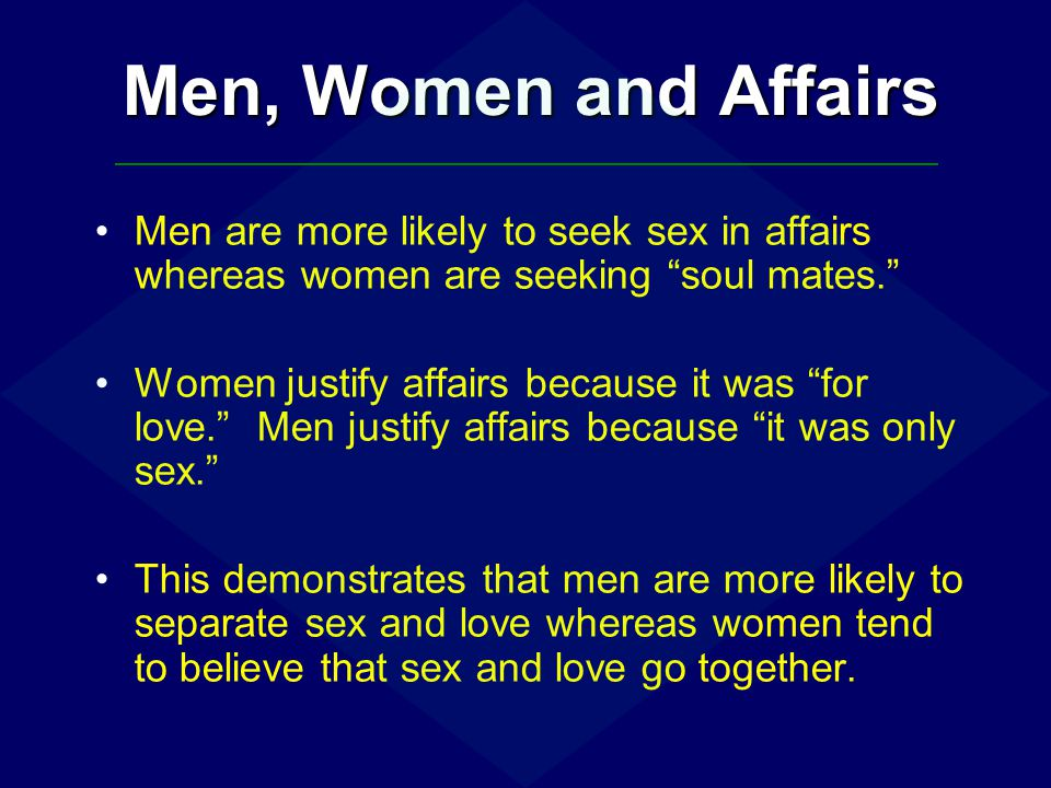 Men, Women and Affairs Men are more likely to seek sex in affairs whereas women are seeking soul mates.