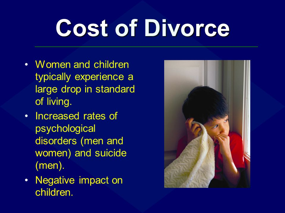 Cost of Divorce Women and children typically experience a large drop in standard of living.