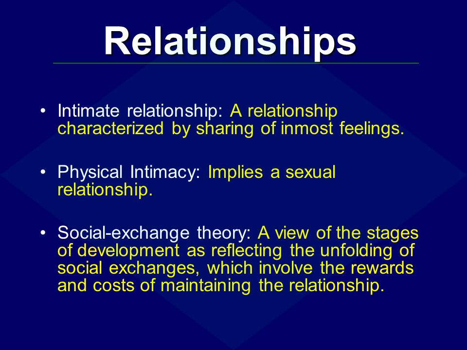 Relationships Intimate relationship: A relationship characterized by sharing of inmost feelings. Physical Intimacy: Implies a sexual relationship.