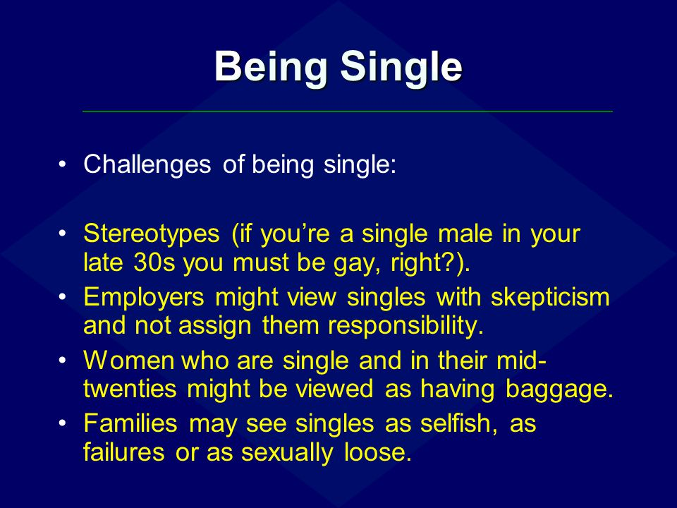 Being Single Challenges of being single: