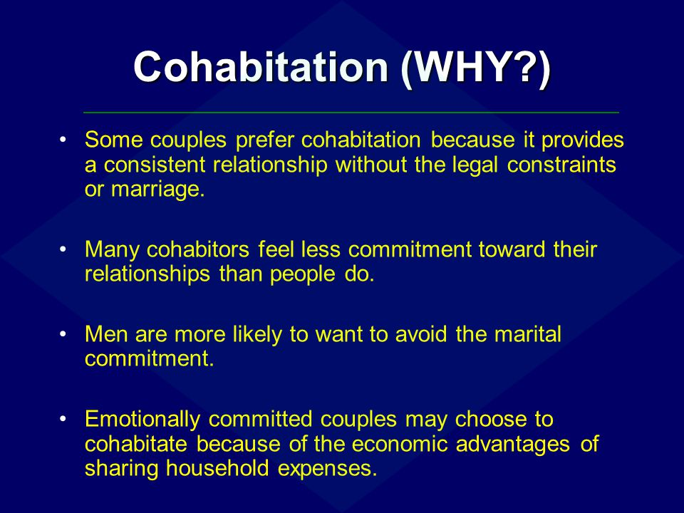 Cohabitation (WHY ) Some couples prefer cohabitation because it provides a consistent relationship without the legal constraints or marriage.