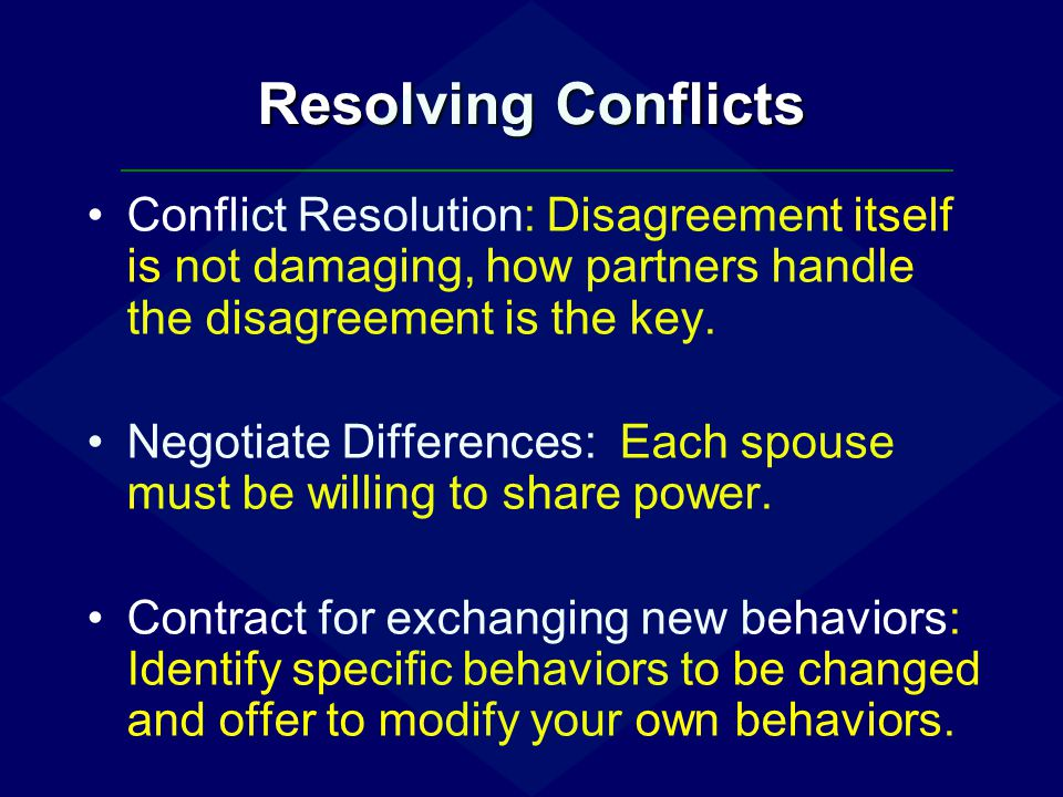 Resolving Conflicts Conflict Resolution: Disagreement itself is not damaging, how partners handle the disagreement is the key.