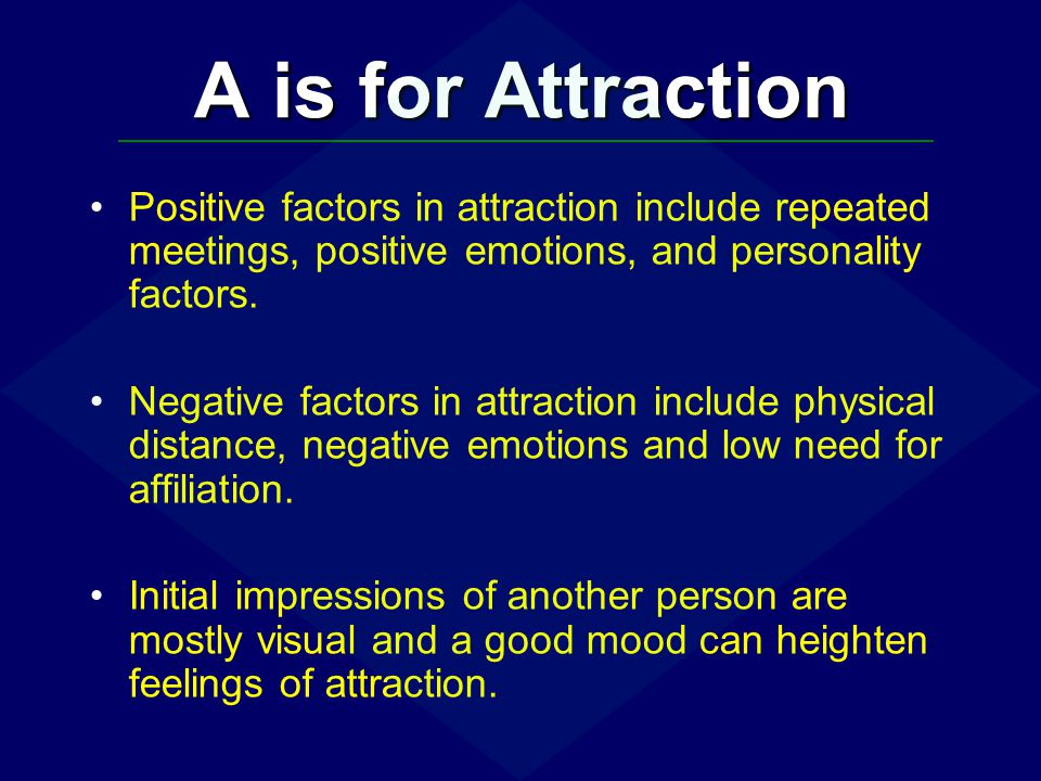 A is for Attraction Positive factors in attraction include repeated meetings, positive emotions, and personality factors.