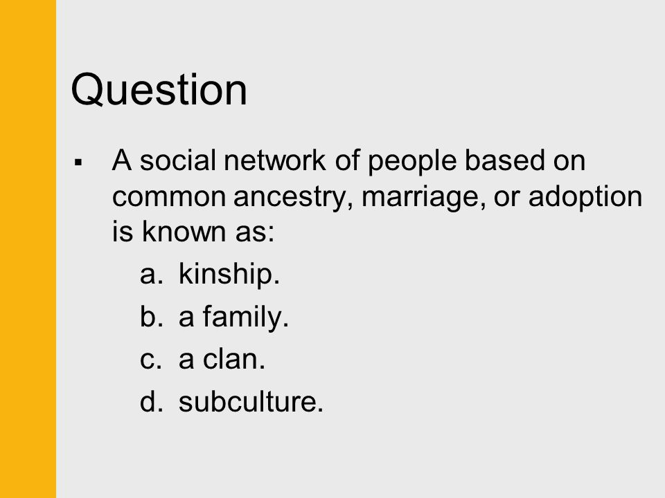 Question A social network of people based on common ancestry, marriage, or adoption is known as: kinship.