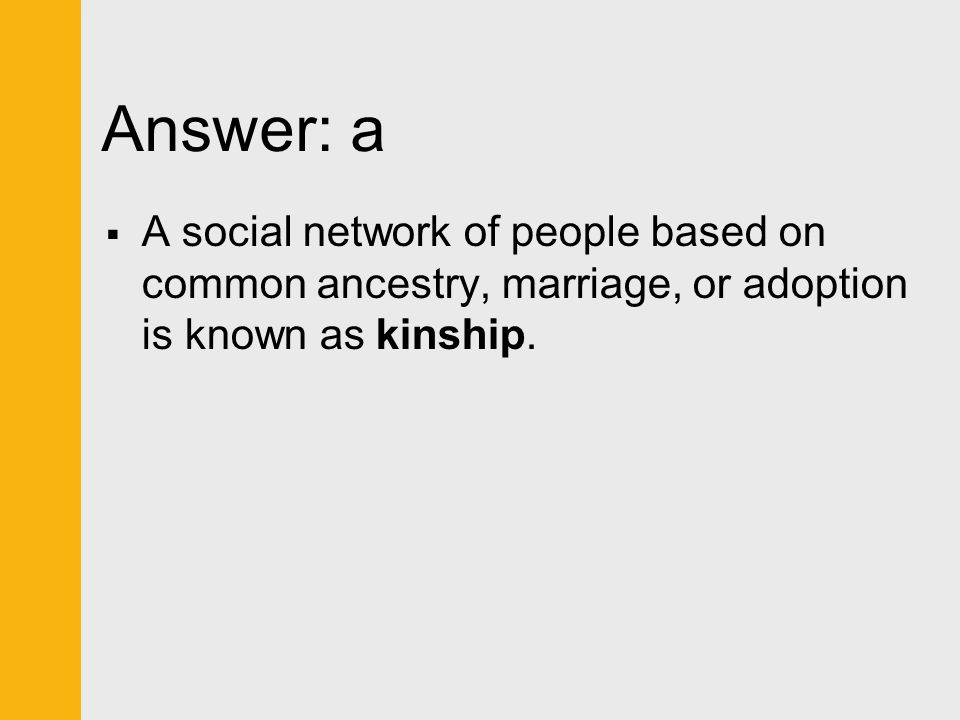 Answer: a A social network of people based on common ancestry, marriage, or adoption is known as kinship.