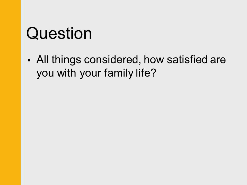 Question All things considered, how satisfied are you with your family life
