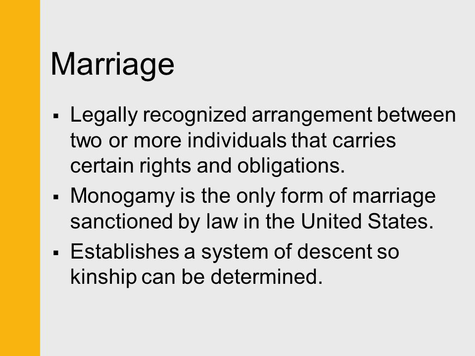 Marriage Legally recognized arrangement between two or more individuals that carries certain rights and obligations.