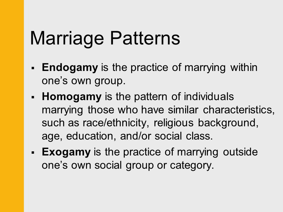 Marriage Patterns Endogamy is the practice of marrying within one's own group.