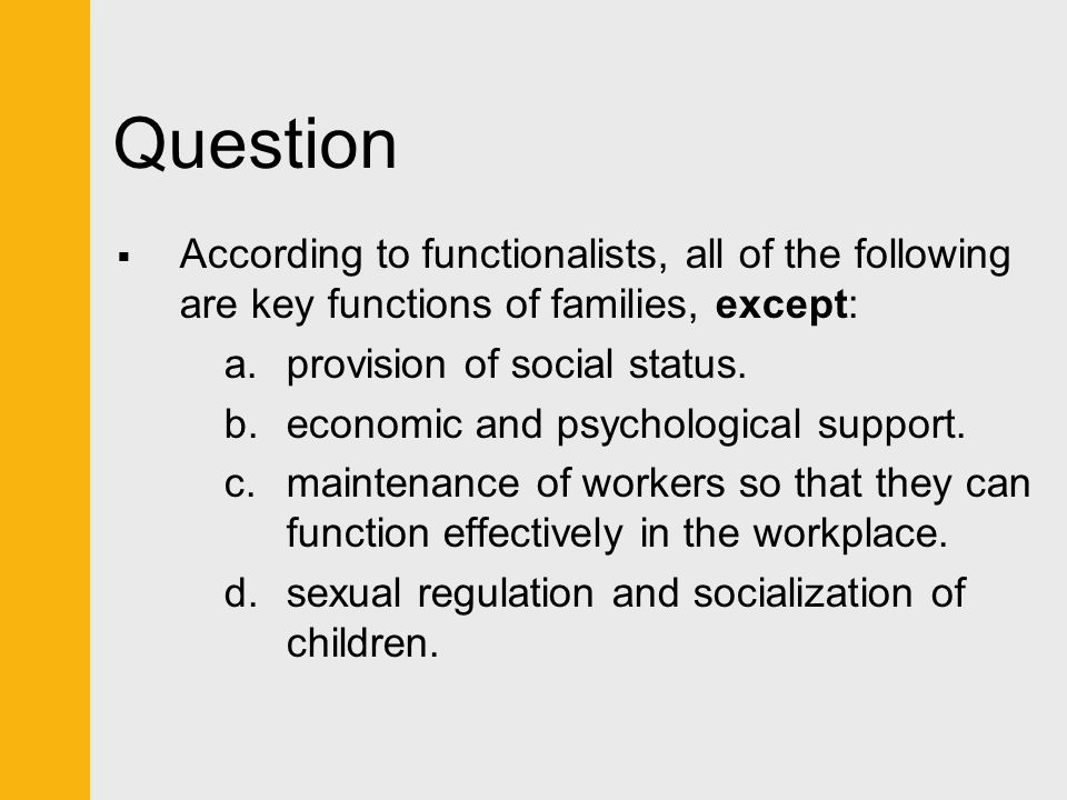 Question According to functionalists, all of the following are key functions of families, except: provision of social status.
