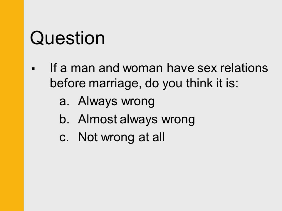 Question If a man and woman have sex relations before marriage, do you think it is: Always wrong. Almost always wrong.