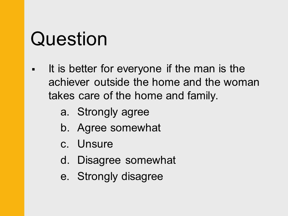 Question It is better for everyone if the man is the achiever outside the home and the woman takes care of the home and family.