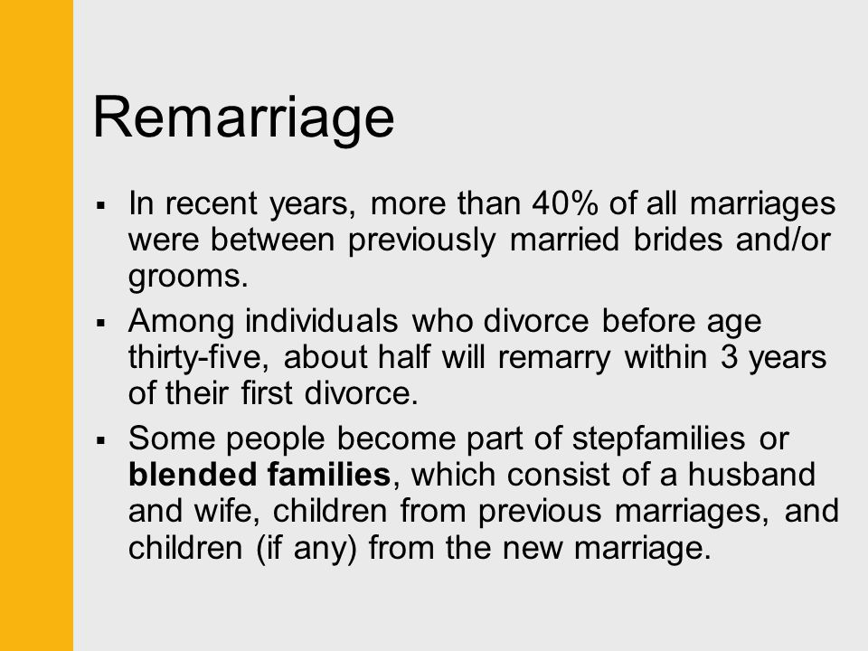 Remarriage In recent years, more than 40% of all marriages were between previously married brides and/or grooms.
