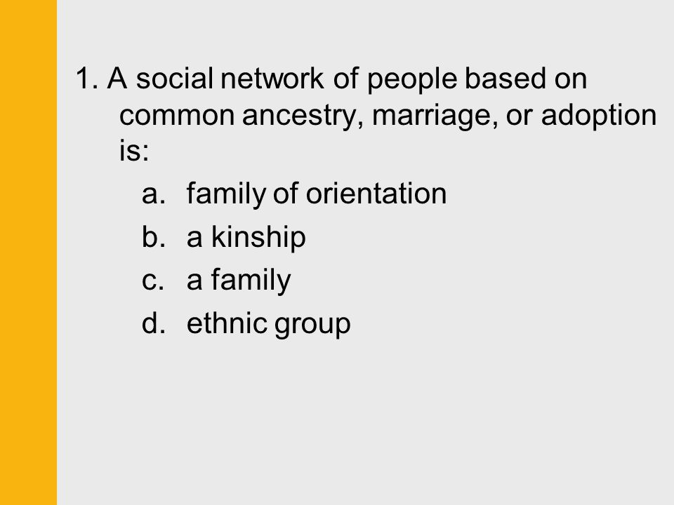 1. A social network of people based on common ancestry, marriage, or adoption is: