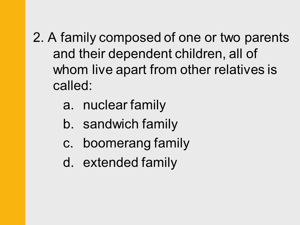 2. A family composed of one or two parents and their dependent children, all of whom live apart from other relatives is called:
