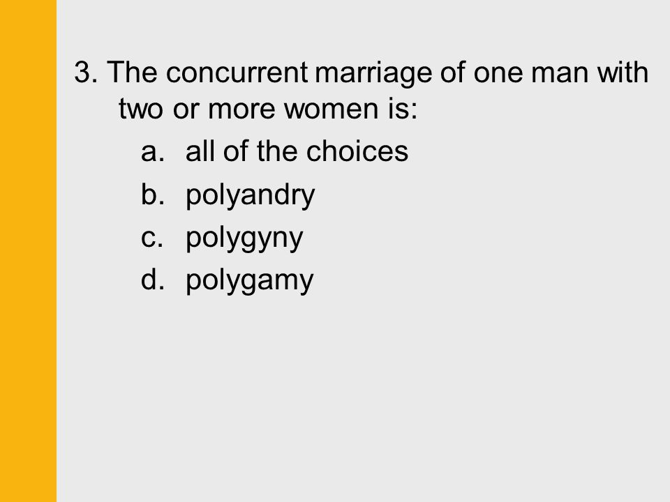 3. The concurrent marriage of one man with two or more women is: