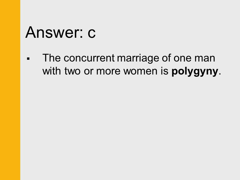 Answer: c The concurrent marriage of one man with two or more women is polygyny.