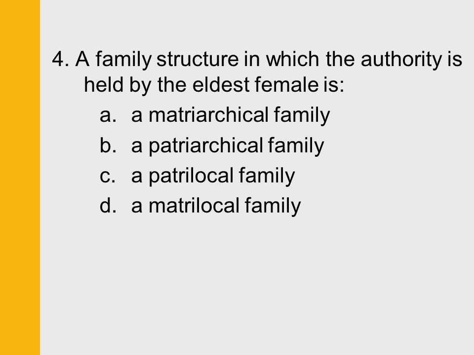 4. A family structure in which the authority is held by the eldest female is: