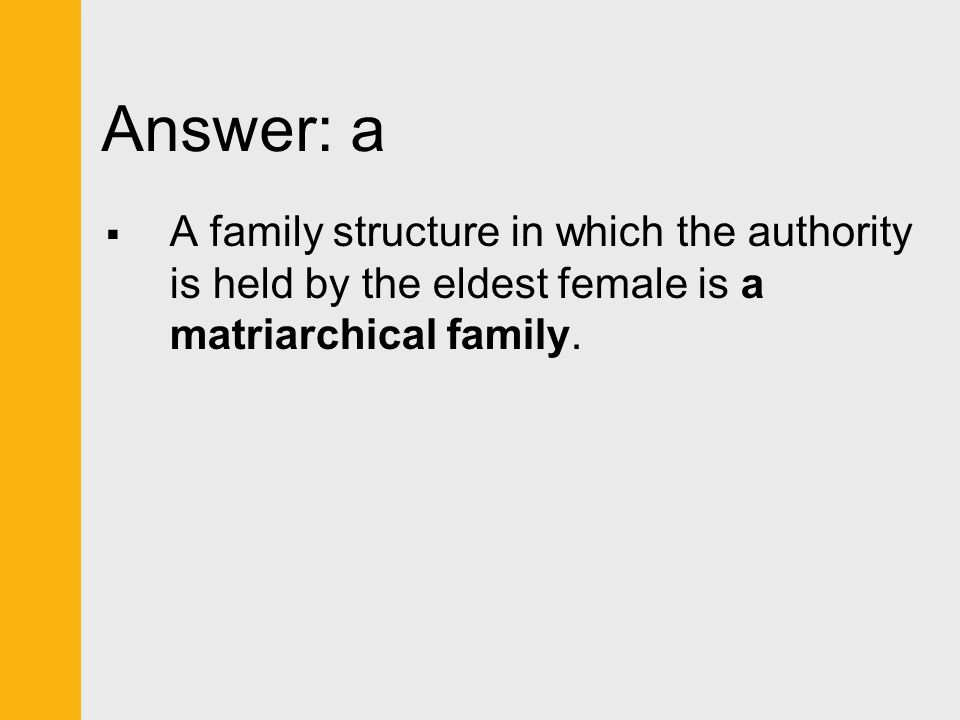 Answer: a A family structure in which the authority is held by the eldest female is a matriarchical family.