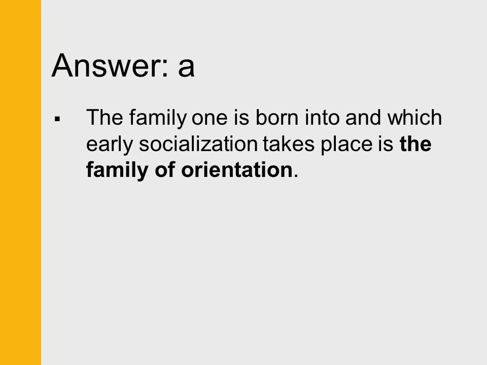 Answer: a The family one is born into and which early socialization takes place is the family of orientation.