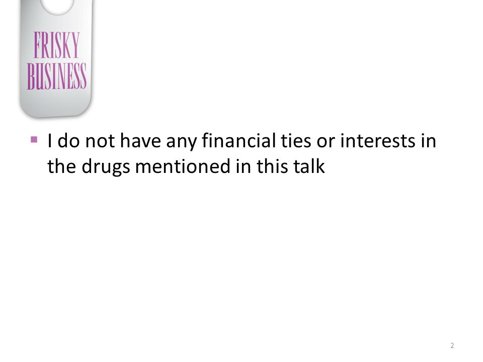 I do not have any financial ties or interests in the drugs mentioned in this talk