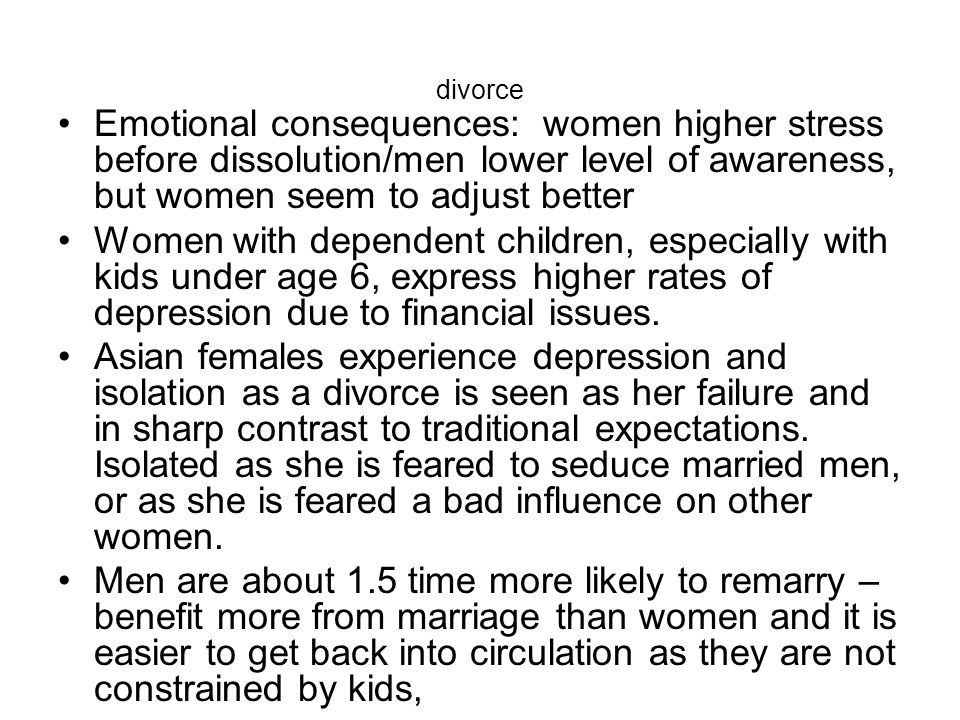 divorce Emotional consequences: women higher stress before dissolution/men lower level of awareness, but women seem to adjust better.