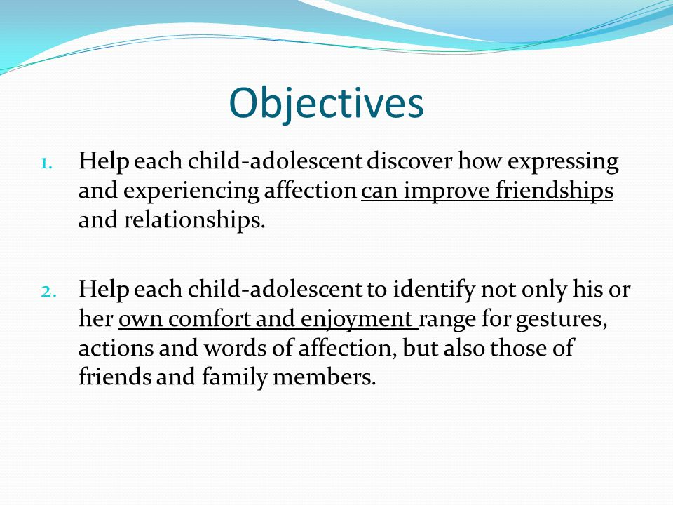 Objectives Help each child-adolescent discover how expressing and experiencing affection can improve friendships and relationships.