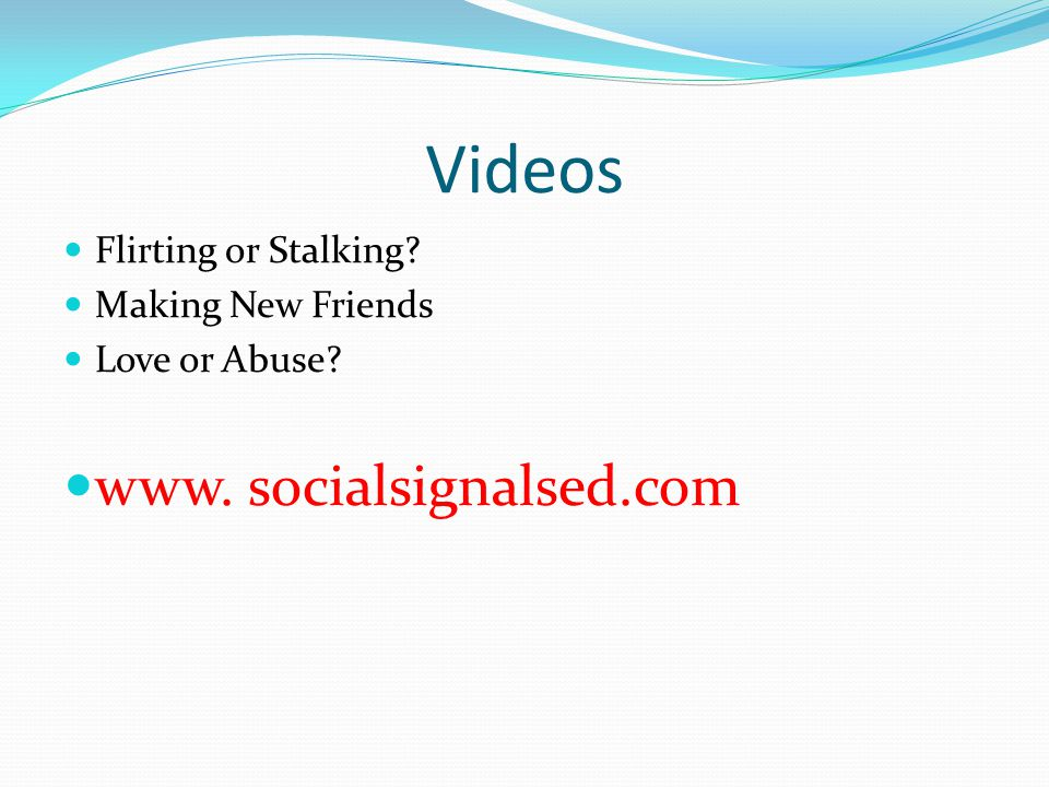 Videos www. socialsignalsed.com Flirting or Stalking